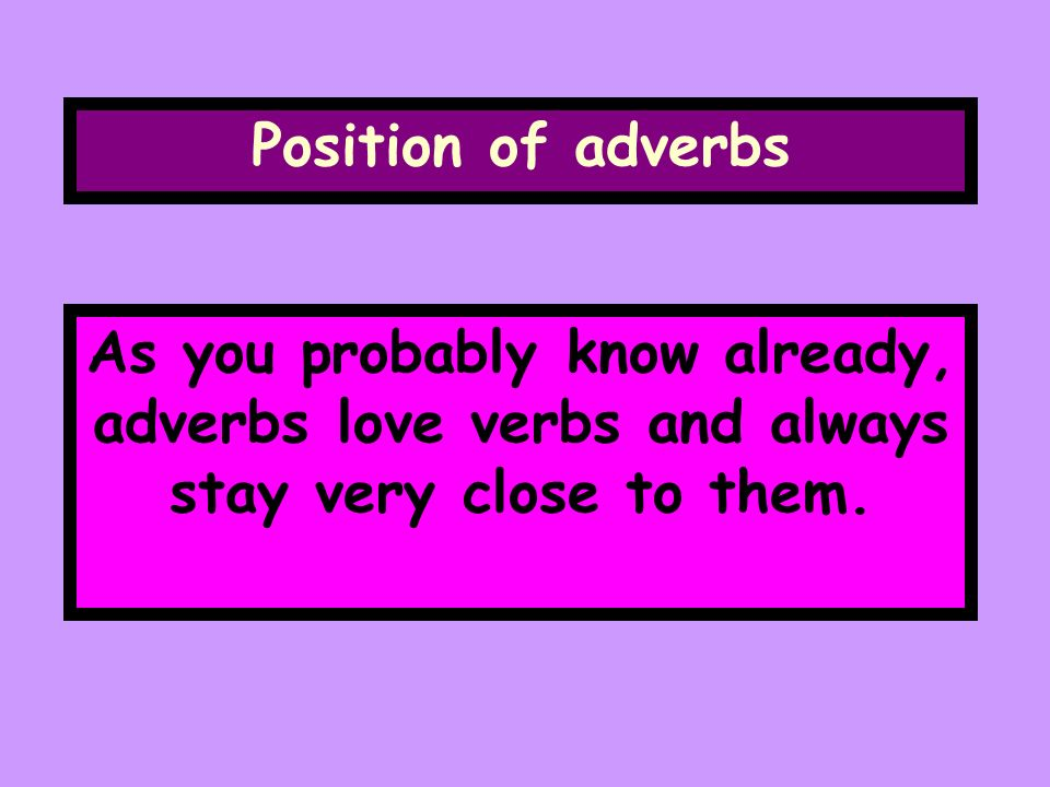 Position of adverbs As you probably know already, adverbs love verbs and always stay very close to them.