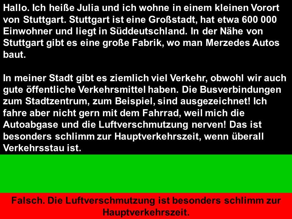Hallo. Ich heiße Julia und ich wohne in einem kleinen Vorort von Stuttgart.