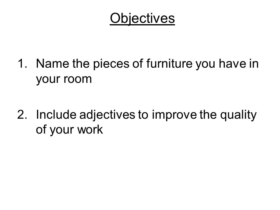 Objectives 1.Name the pieces of furniture you have in your room 2.Include adjectives to improve the quality of your work