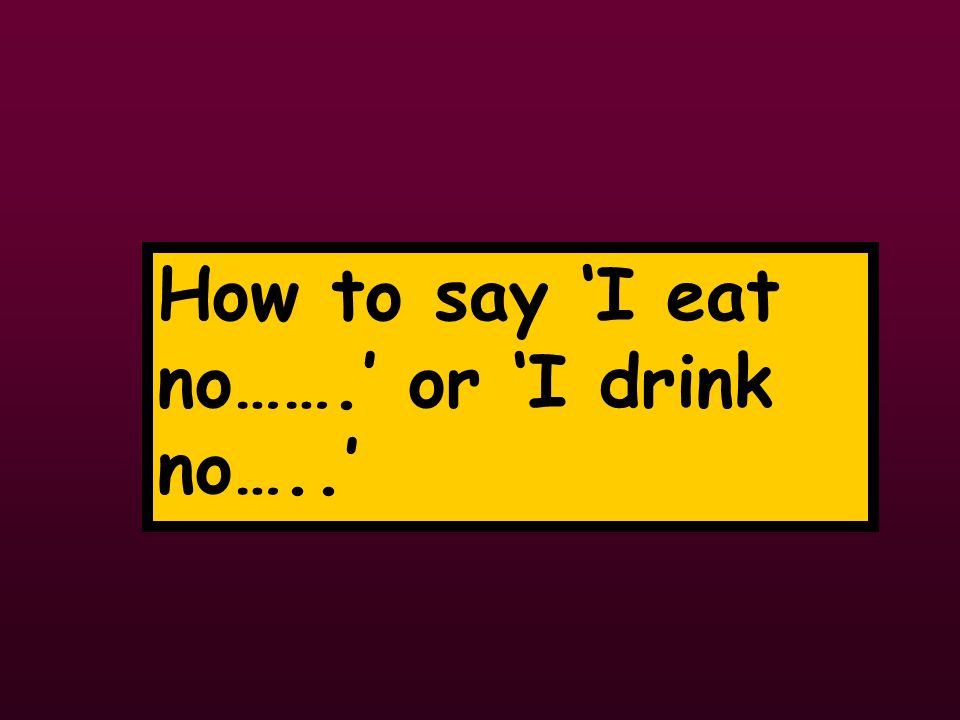 How to say I eat no……. or I drink no…..
