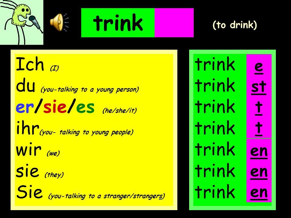 trinken trink trink trink trink trink trink trink e (to drink) en Ich (I) du (you-talking to a young person) er/sie/es (he/she/it) ihr (you- talking to young people) wir (we) sie (they) Sie (you-talking to a stranger/strangers) st t t en