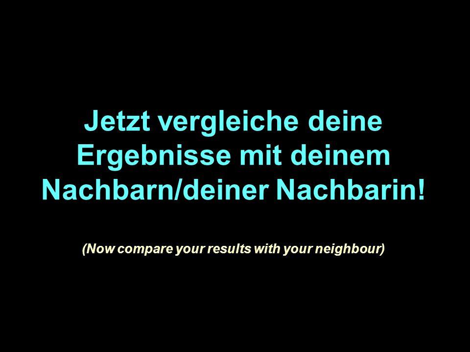 Jetzt vergleiche deine Ergebnisse mit deinem Nachbarn/deiner Nachbarin.