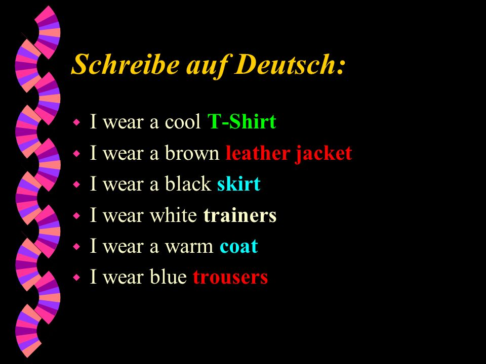 Schreibe auf Deutsch: w I wear a cool T-Shirt w I wear a brown leather jacket w I wear a black skirt w I wear white trainers w I wear a warm coat w I wear blue trousers