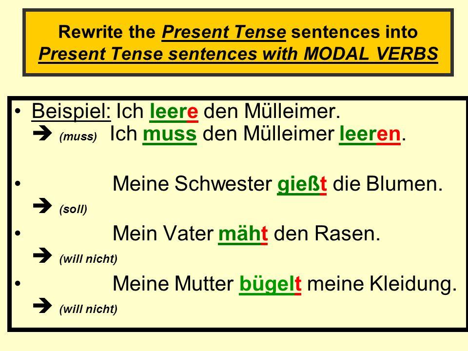 Rewrite the Present Tense sentences into Present Tense sentences with MODAL VERBS Beispiel: Ich leere den Mülleimer. (muss) Ich muss den Mülleimer lee