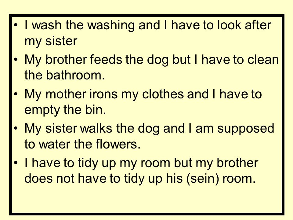 I wash the washing and I have to look after my sister My brother feeds the dog but I have to clean the bathroom.