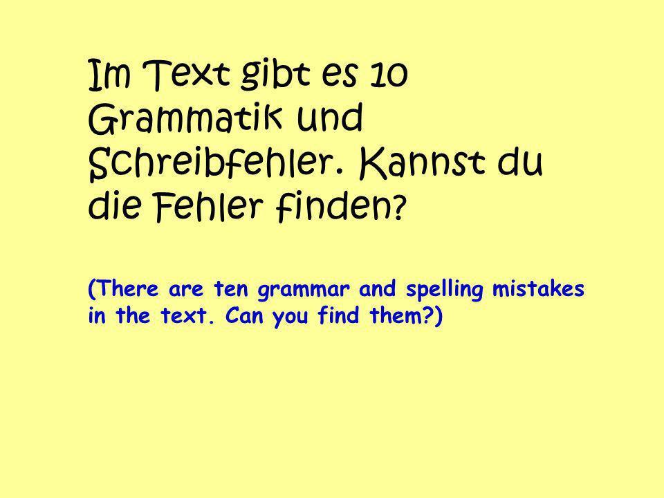 Im Text gibt es 10 Grammatik und Schreibfehler.Kannst du die Fehler finden.