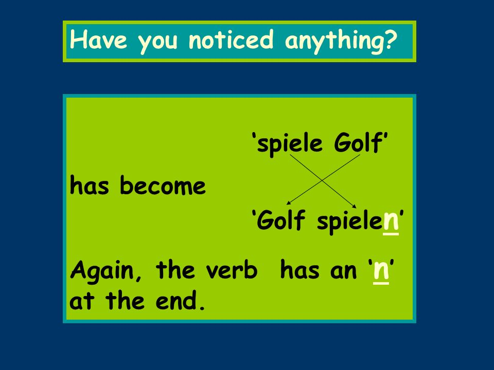 Have you noticed anything? spiele Golf has become Golf spiele n Again, the verb has an n at the end.