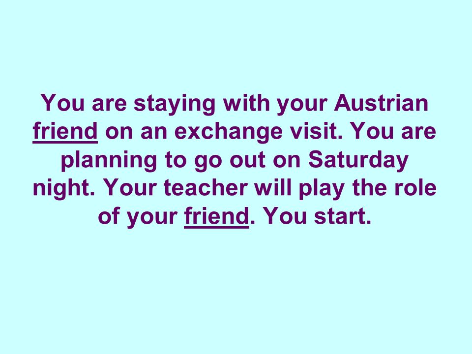 You are staying with your Austrian friend on an exchange visit.