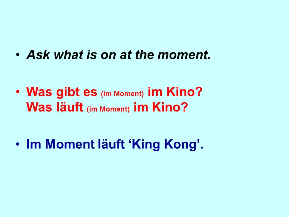 Ask what is on at the moment. Was gibt es (im Moment) im Kino? Was läuft (im Moment) im Kino? Im Moment läuft King Kong.