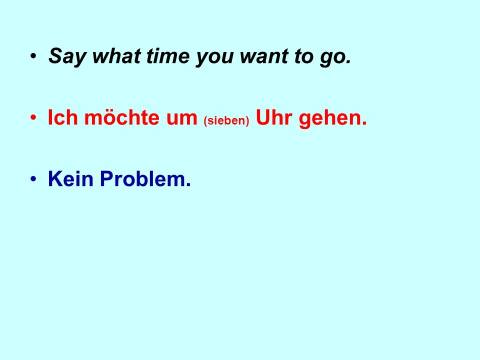 Say what time you want to go. Ich möchte um (sieben) Uhr gehen. Kein Problem.