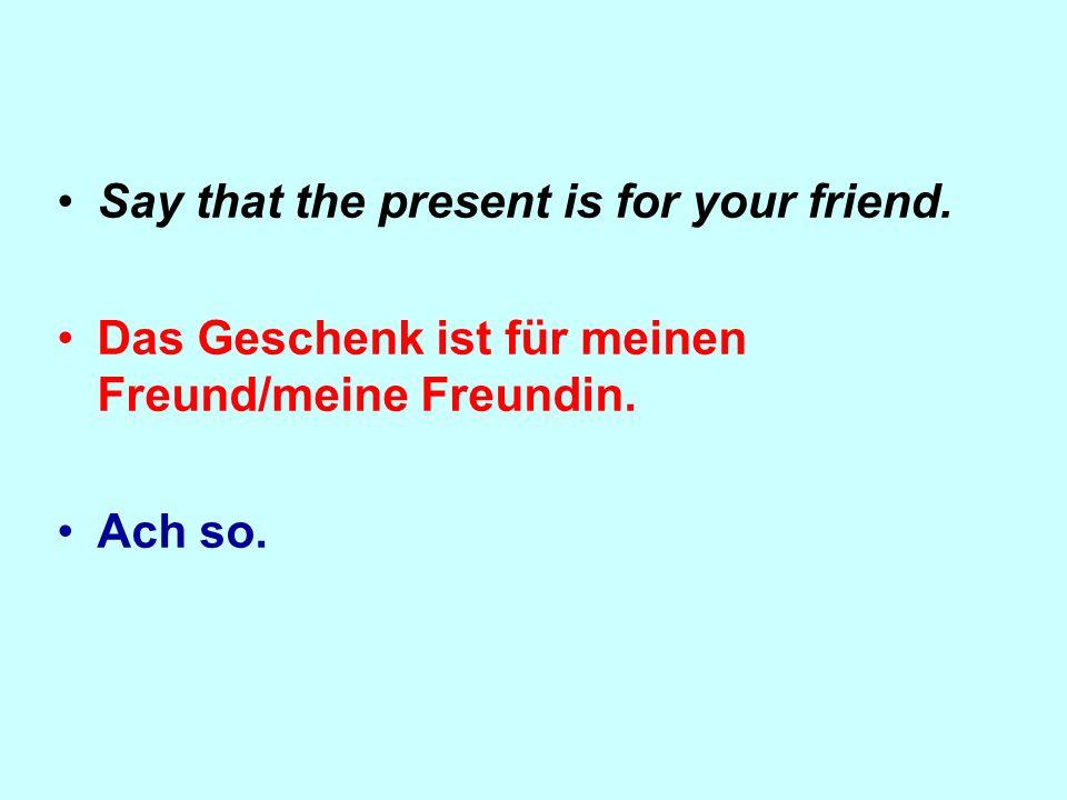 Say that the present is for your friend. Das Geschenk ist für meinen Freund/meine Freundin. Ach so.