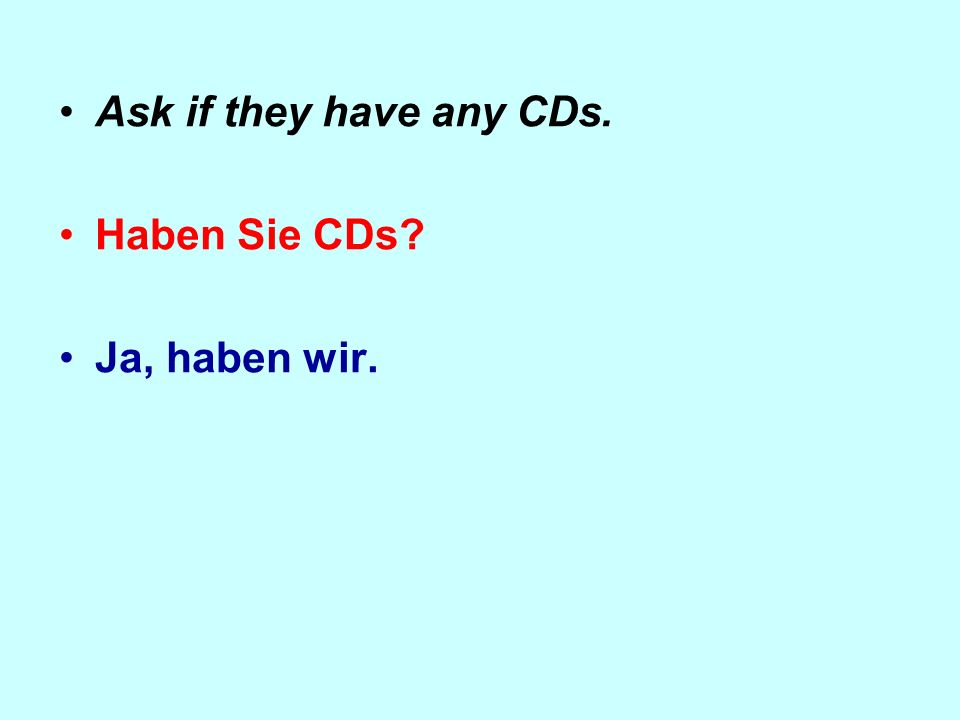 Ask if they have any CDs. Haben Sie CDs? Ja, haben wir.