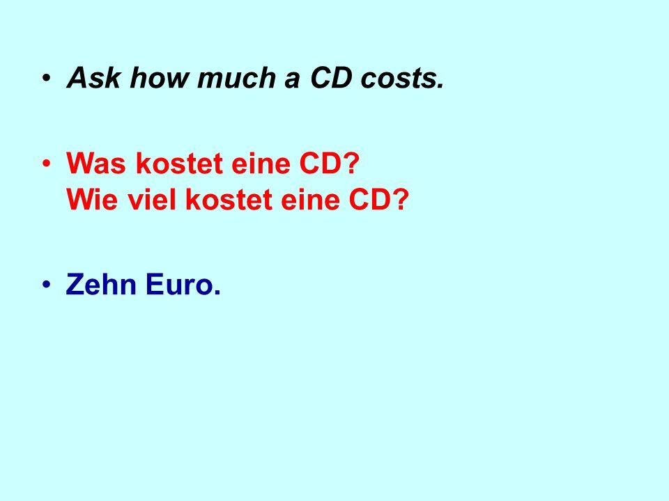 Ask how much a CD costs. Was kostet eine CD Wie viel kostet eine CD Zehn Euro.