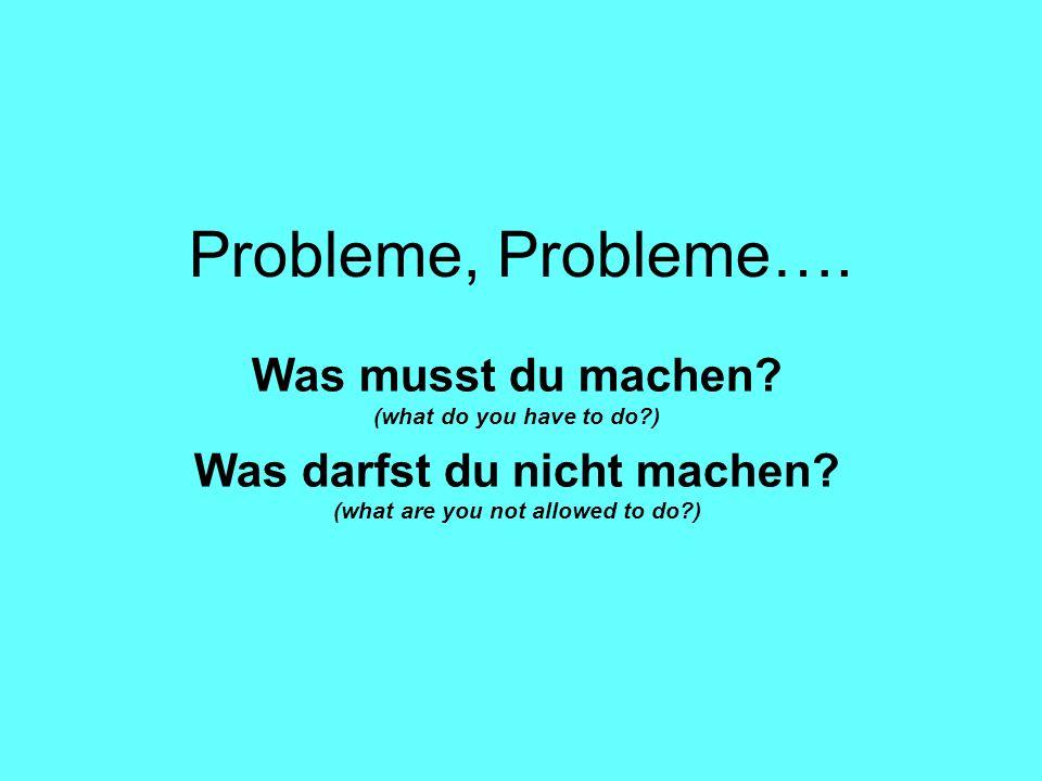 Probleme, Probleme….Was musst du machen. (what do you have to do?) Was darfst du nicht machen.