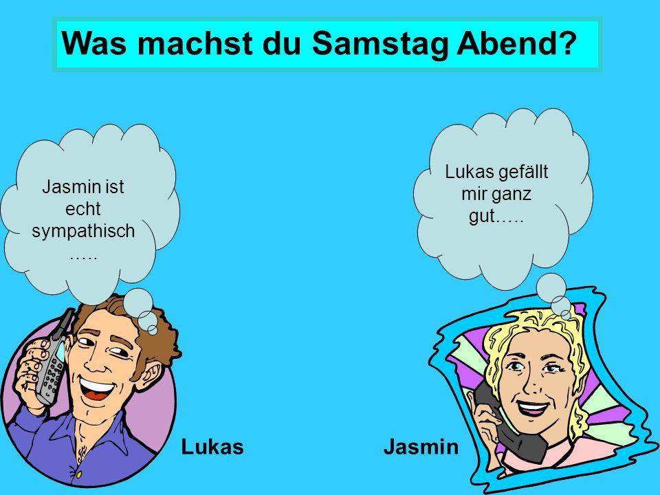 Jasmin ist echt sympathisch …..LukasJasmin Lukas gefällt mir ganz gut…..