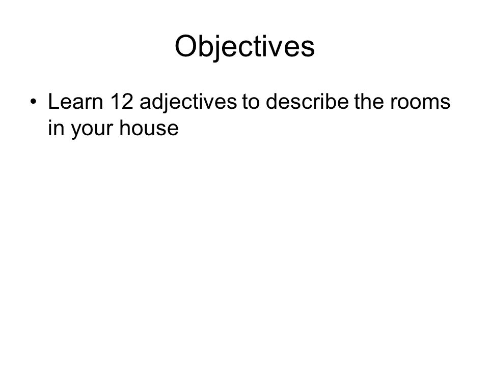Objectives Learn 12 adjectives to describe the rooms in your house