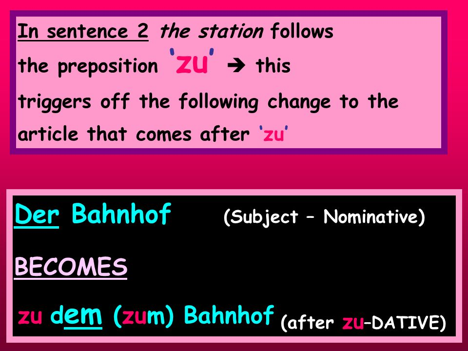 Der Bahnhof (Subject – Nominative) BECOMES (after zu –DATIVE) In sentence 2 the station follows the prepositionzu this triggers off the following change to the article that comes after zu zu d em (zum) Bahnhof