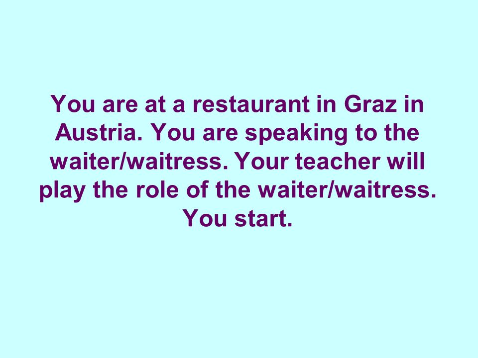 You are at a restaurant in Graz in Austria.You are speaking to the waiter/waitress.