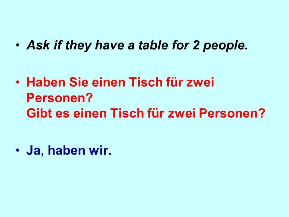 Ask if they have a table for 2 people. Haben Sie einen Tisch für zwei Personen.