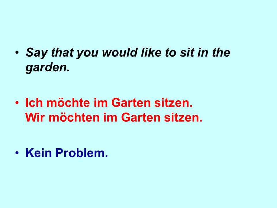 Say that you would like to sit in the garden. Ich möchte im Garten sitzen. Wir möchten im Garten sitzen. Kein Problem.