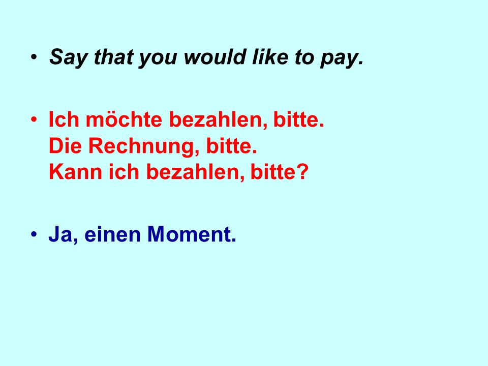 Say that you would like to pay. Ich möchte bezahlen, bitte.