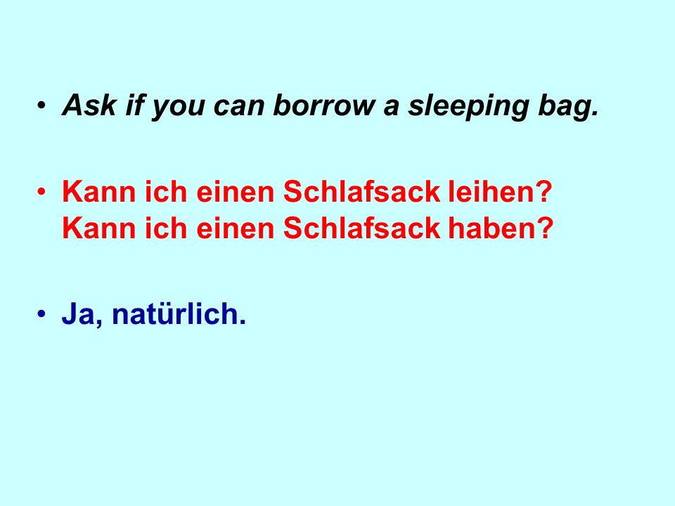 Ask if you can borrow a sleeping bag. Kann ich einen Schlafsack leihen.