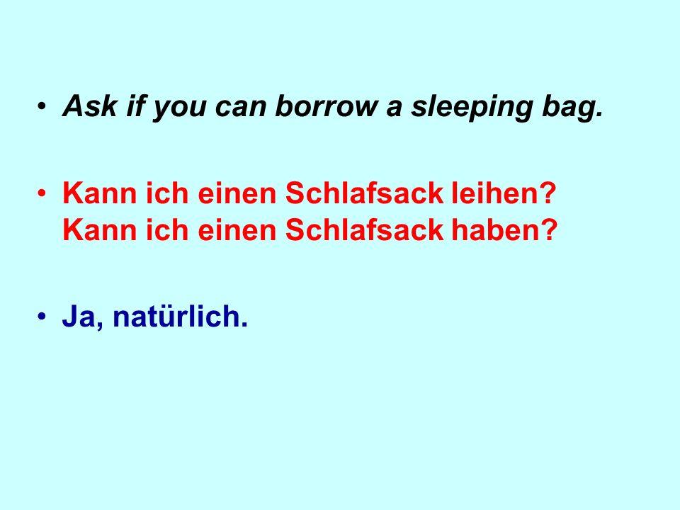 Ask if you can borrow a sleeping bag.Kann ich einen Schlafsack leihen.