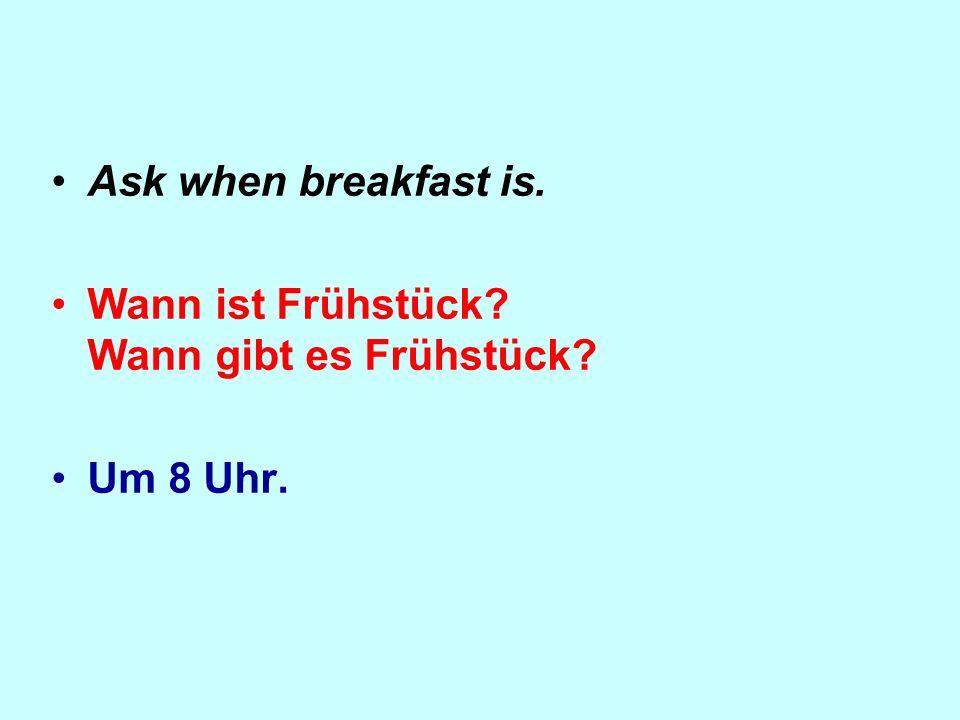 Ask when breakfast is. Wann ist Frühstück? Wann gibt es Frühstück? Um 8 Uhr.
