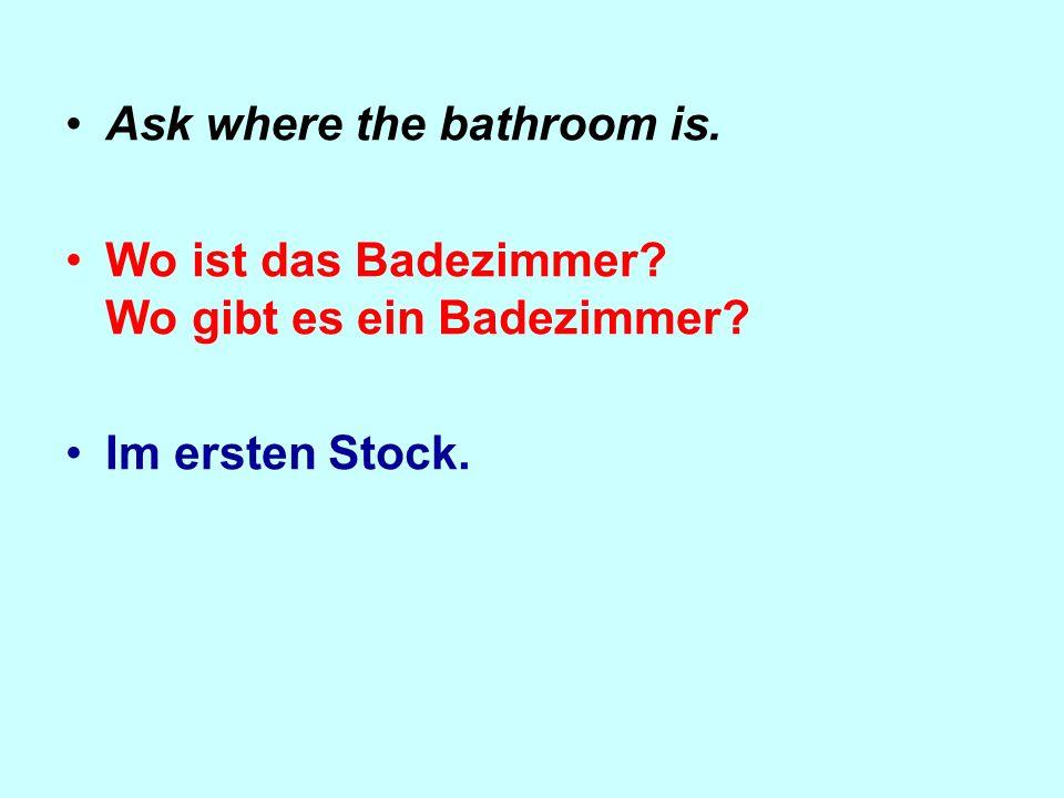Ask where the bathroom is. Wo ist das Badezimmer? Wo gibt es ein Badezimmer? Im ersten Stock.