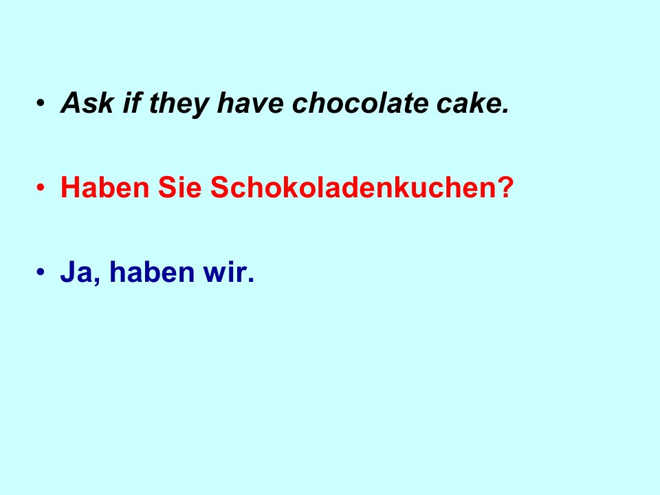Ask if they have chocolate cake. Haben Sie Schokoladenkuchen? Ja, haben wir.