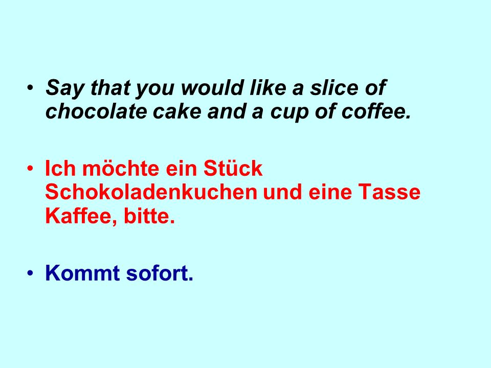Say that you would like a slice of chocolate cake and a cup of coffee.