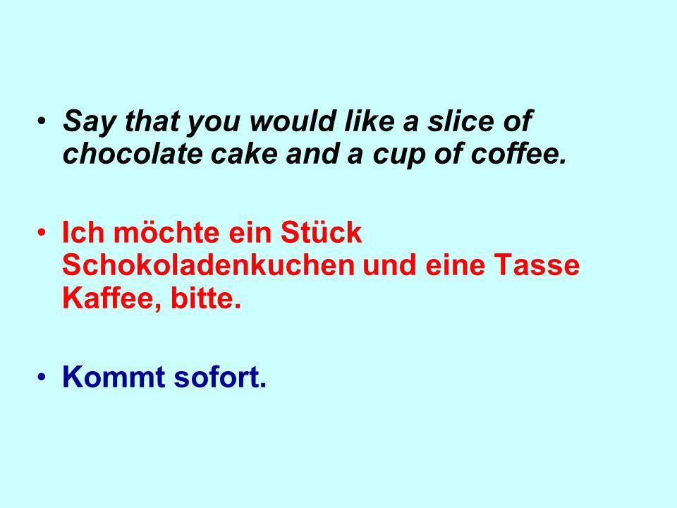 Say that you would like a slice of chocolate cake and a cup of coffee. Ich möchte ein Stück Schokoladenkuchen und eine Tasse Kaffee, bitte. Kommt sofo