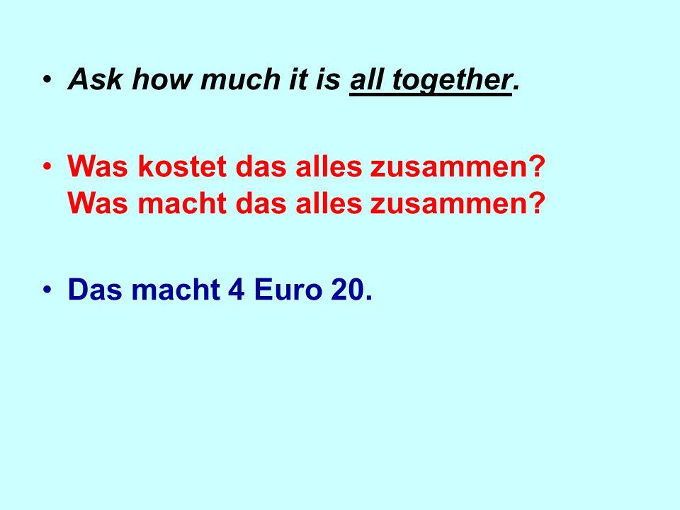 Ask how much it is all together.Was kostet das alles zusammen.