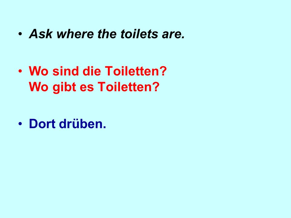 Ask where the toilets are. Wo sind die Toiletten? Wo gibt es Toiletten? Dort drüben.