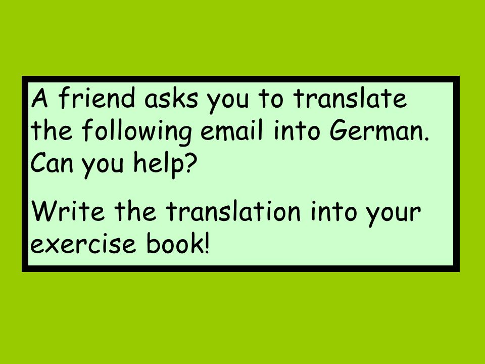 A friend asks you to translate the following email into German.