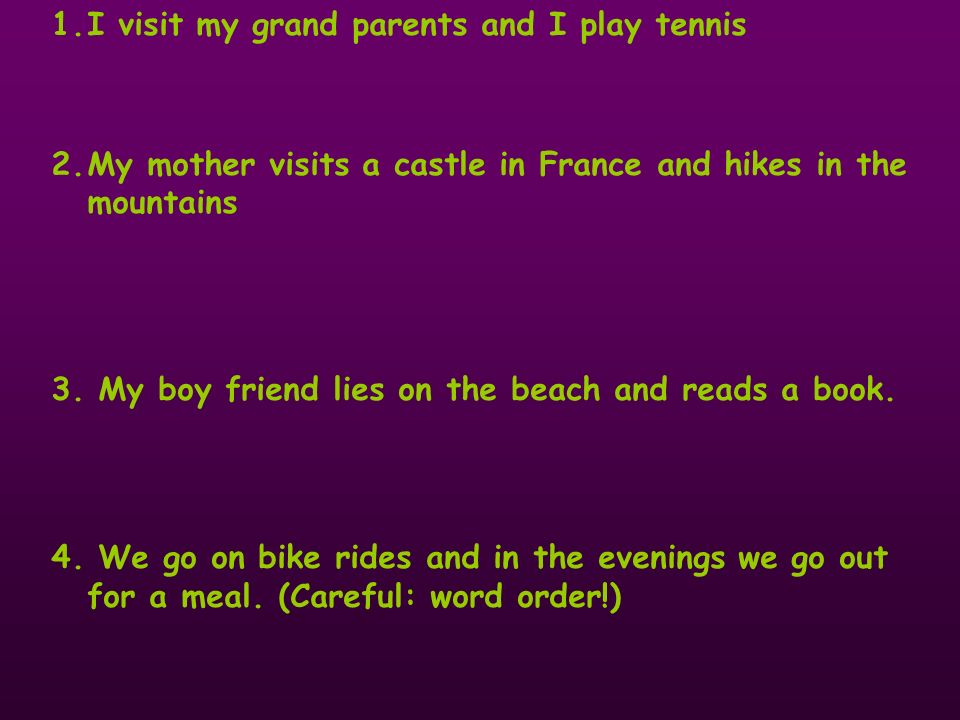 1.I visit my grand parents and I play tennis 2.My mother visits a castle in France and hikes in the mountains 3.