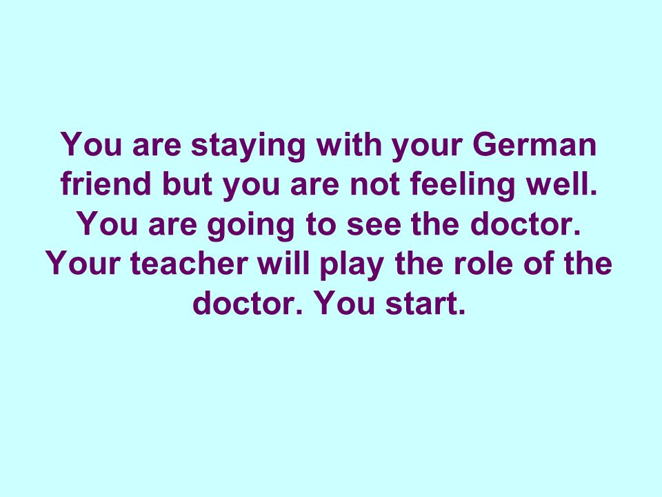 You are staying with your German friend but you are not feeling well.