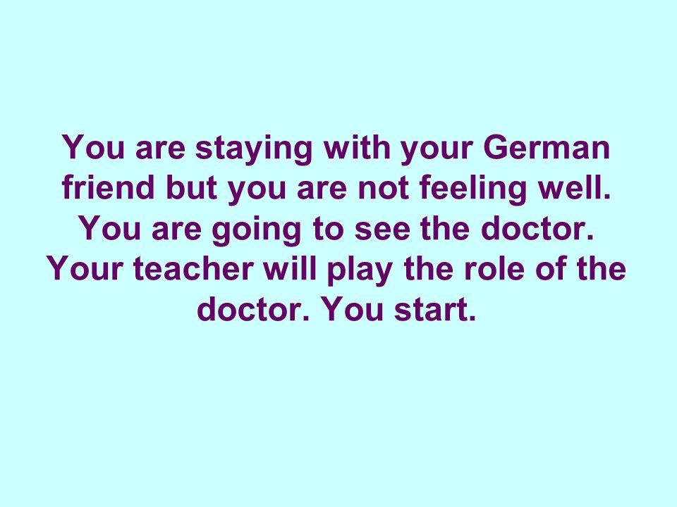 Say that you have a headache and a temperature. Ich habe Kopfschmerzen und Fieber. Oh, seit wann?