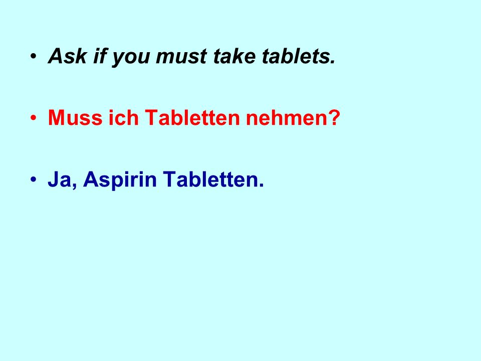 Ask if you must take tablets. Muss ich Tabletten nehmen Ja, Aspirin Tabletten.
