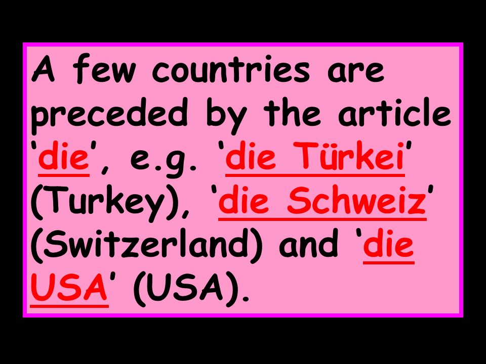 A few countries are preceded by the articledie, e.g. die Türkei (Turkey), die Schweiz (Switzerland) and die USA (USA).