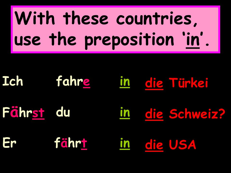 With these countries, use the preposition in. Ich fahrein die Türkei F ä hrst du in die Schweiz.