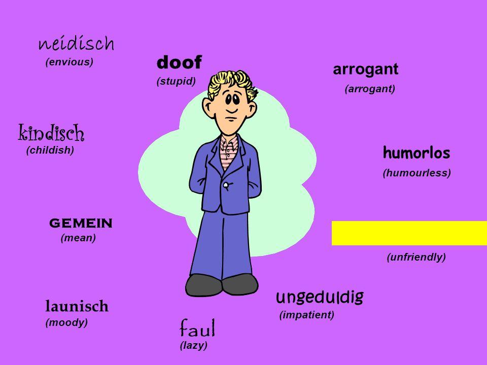 arrogant (arrogant) humorlos (humourless) unfreundlich (unfriendly) ungeduldig (impatient) faul (lazy) launisch (moody) gemein (mean) kindisch (childi