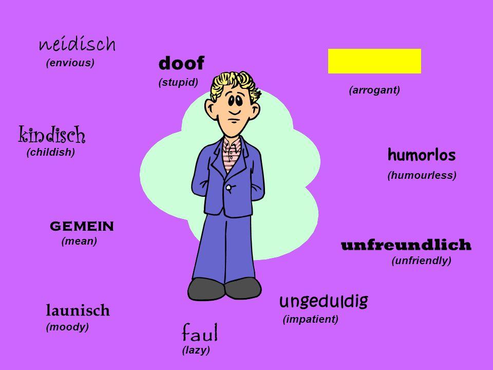 arrogant (arrogant) humorlos (humourless) unfreundlich (unfriendly) ungeduldig (impatient) faul (lazy) launisch (moody) gemein (mean) (childish) neidi
