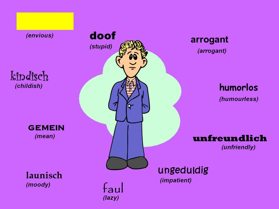 (arrogant) humorlos (humourless) unfreundlich (unfriendly) ungeduldig (impatient) faul (lazy) launisch (moody) gemein (mean) kindisch (childish) neidi