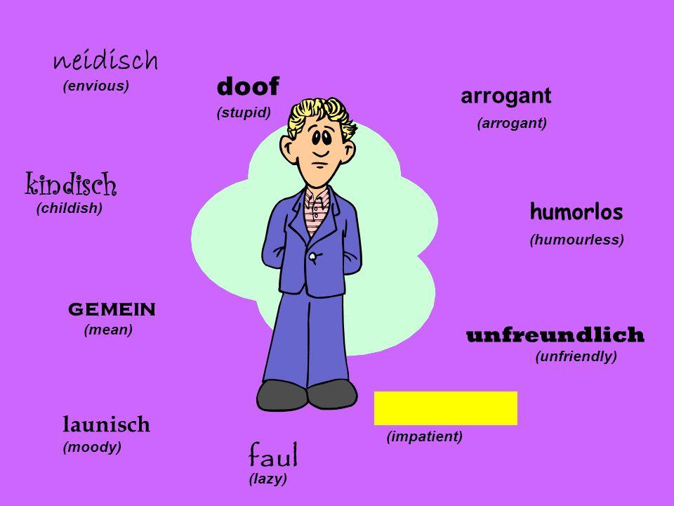 arrogant (arrogant) (humourless) unfreundlich (unfriendly) ungeduldig (impatient) faul (lazy) launisch (moody) gemein (mean) kindisch (childish) neidi