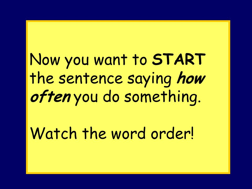 Now you want to START the sentence saying how often you do something. Watch the word order!