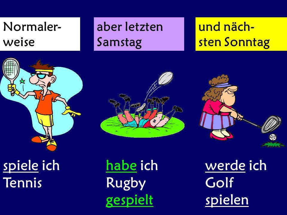 Normaler- weise aber letzten Samstag und näch- sten Sonntag spiele ich Tennis habe ich Rugby gespielt werde ich Golf spielen
