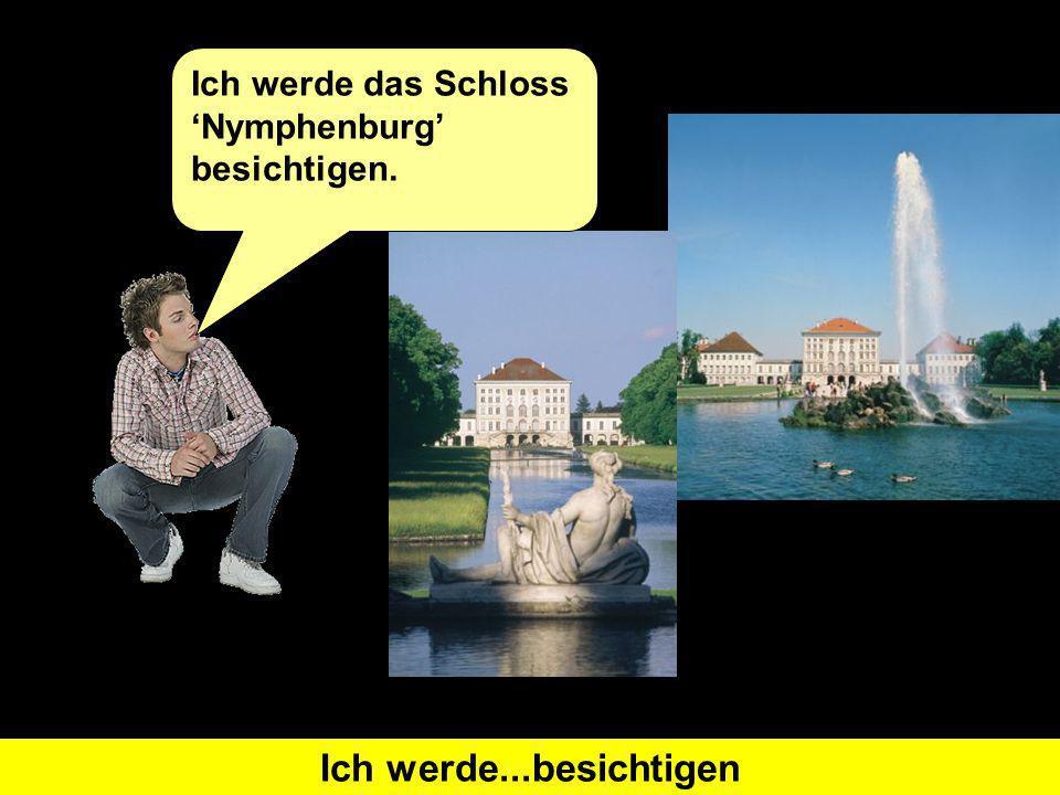 Was heißt I will visit auf Deutsch?Ich werde...besichtigen Ich werde das Schloss Nymphenburg besichtigen.