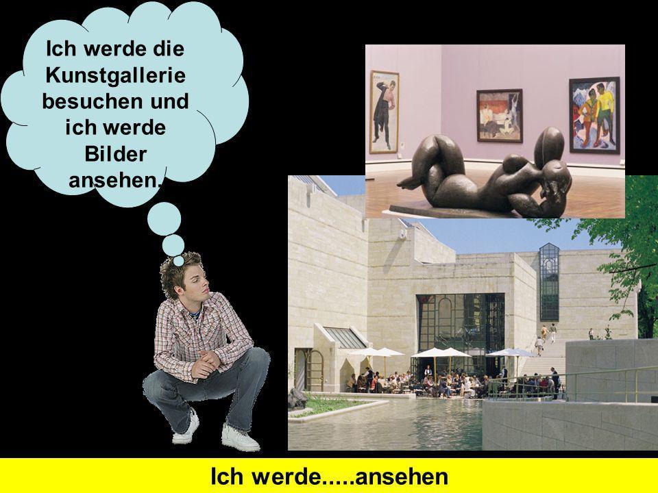 Was heißt I will visit auf Deutsch?Ich werde...besuchen Ich werde die Kunstgallerie besuchen und ich werde Bilder ansehen. Was heißt I will look at au