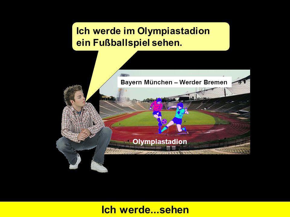 Was heißt I will see auf Deutsch Ich werde...sehen Bayern München – Werder Bremen Ich werde im Olympiastadion ein Fußballspiel sehen.